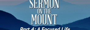 Sermon on the Mount (Part 4): A Focused Life