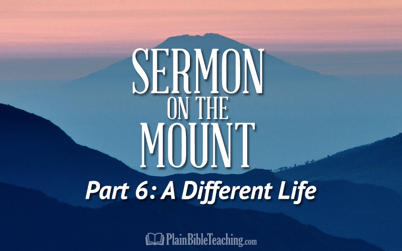 Sermon on the Mount (Part 6): A Different Life
