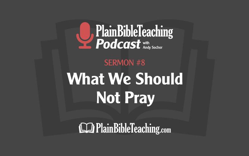What We Should Not Pray (Sermon #8)