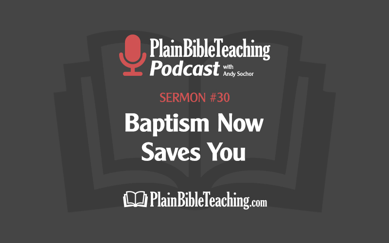 Baptism Now Saves You (Sermon #30)