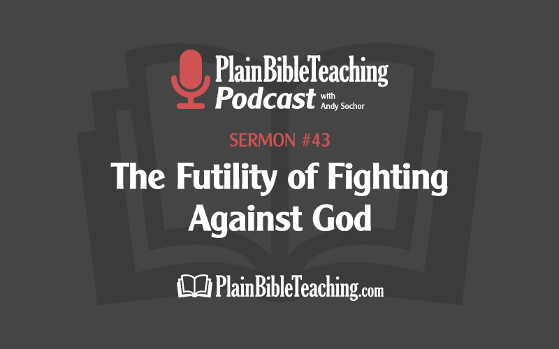 The Futility of Fighting against God (Sermon #43)
